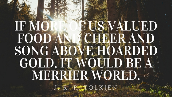 If more of us valued food and cheer and song above hoarded gold, it would be a merrier world.jpg
