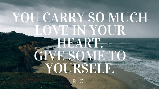 You carry so much love in your heart.Give some to yourself.